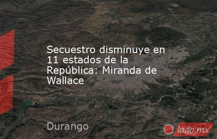 Secuestro disminuye en 11 estados de la República: Miranda de Wallace. Noticias en tiempo real