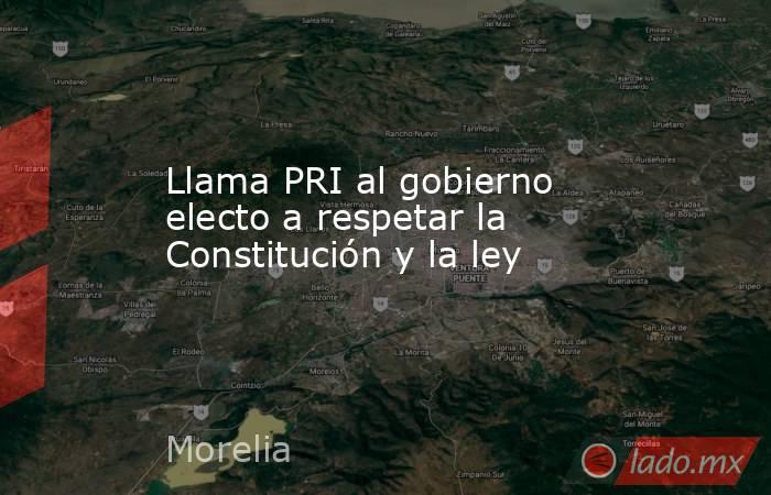 Llama PRI al gobierno electo a respetar la Constitución y la ley. Noticias en tiempo real