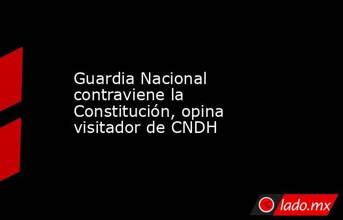Guardia Nacional contraviene la Constitución, opina visitador de CNDH. Noticias en tiempo real