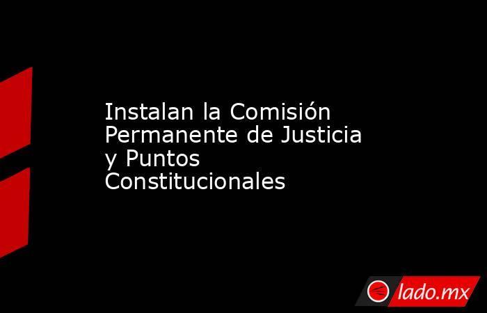 Instalan la Comisión Permanente de Justicia y Puntos Constitucionales. Noticias en tiempo real
