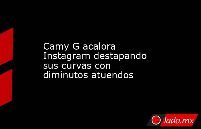 Camy G acalora Instagram destapando sus curvas con diminutos atuendos. Noticias en tiempo real