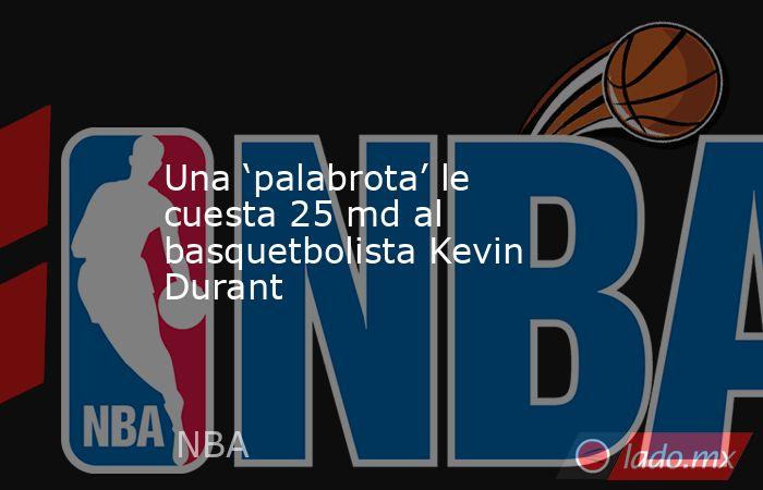 Una 'palabrota' le cuesta 25 md al basquetbolista Kevin Durant. Noticias en tiempo real