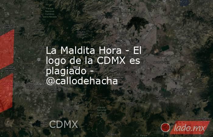 La Maldita Hora - El logo de la CDMX es plagiado - @callodehacha. Noticias en tiempo real