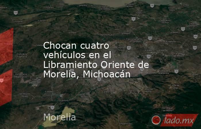 Chocan cuatro vehículos en el Libramiento Oriente de Morelia, Michoacán. Noticias en tiempo real