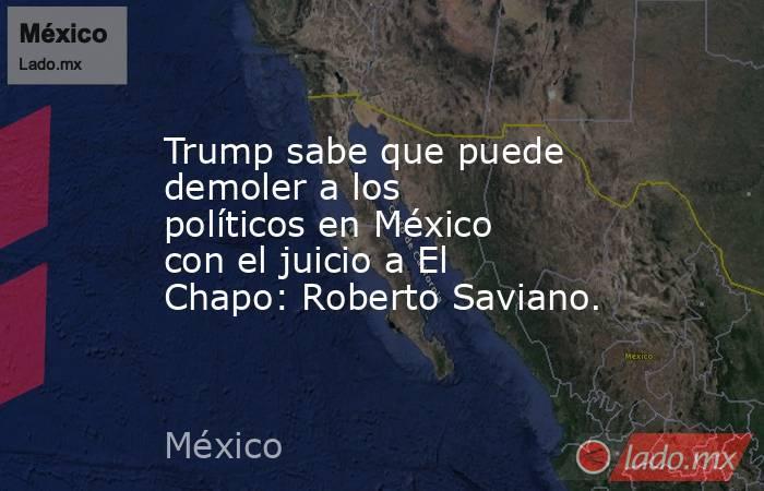Trump sabe que puede demoler a los políticos en México con el juicio a El Chapo: Roberto Saviano.. Noticias en tiempo real