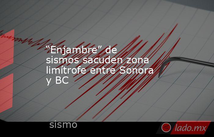"""""""Enjambre"""" de sismos sacuden zona limítrofe entre Sonora y BC. Noticias en tiempo real"""