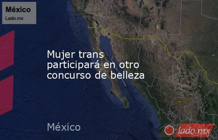 Mujer trans participará en otro concurso de belleza. Noticias en tiempo real