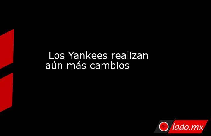 Los Yankees realizan aún más cambios . Noticias en tiempo real