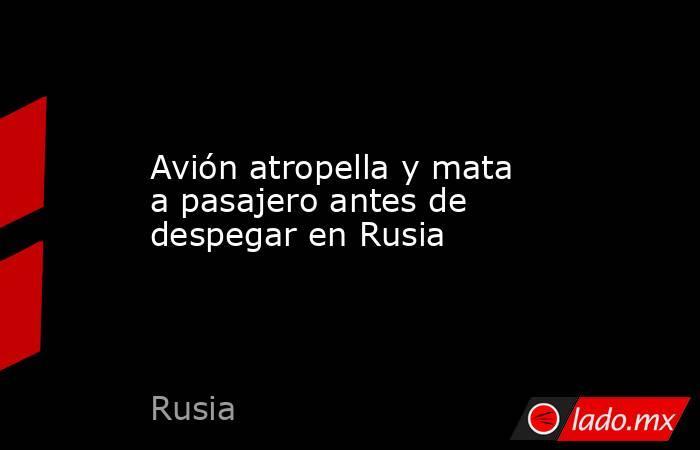 Avión atropella y mata a pasajero antes de despegar en Rusia. Noticias en tiempo real