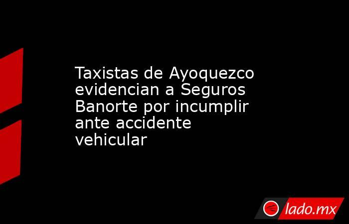 Taxistas de Ayoquezco evidencian a Seguros Banorte por incumplir ante accidente vehicular. Noticias en tiempo real