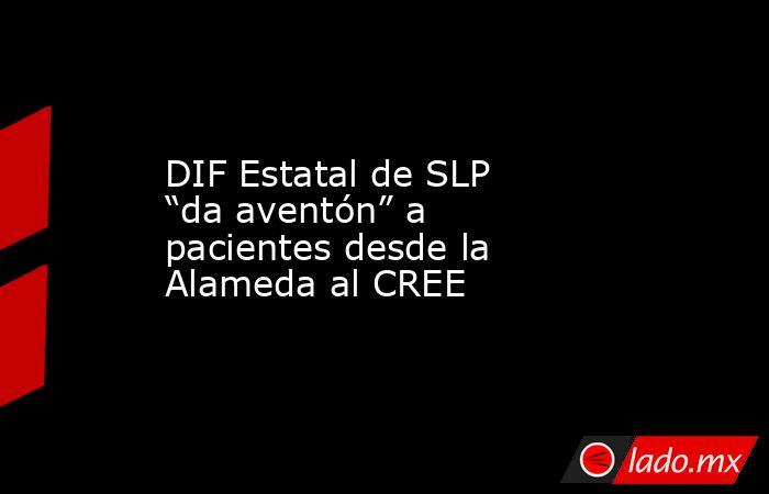 """DIF Estatal de SLP """"da aventón"""" a pacientes desde la Alameda al CREE. Noticias en tiempo real"""