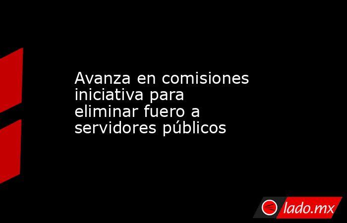 Avanza en comisiones iniciativa para eliminar fuero a servidores públicos. Noticias en tiempo real