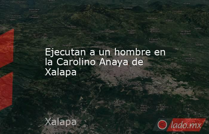 Ejecutan a un hombre en la Carolino Anaya de Xalapa. Noticias en tiempo real