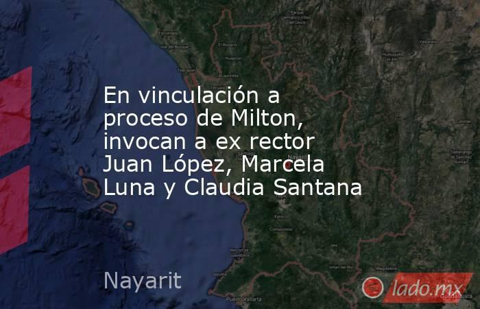 En vinculación a proceso de Milton, invocan a ex rector Juan López, Marcela Luna y Claudia Santana. Noticias en tiempo real