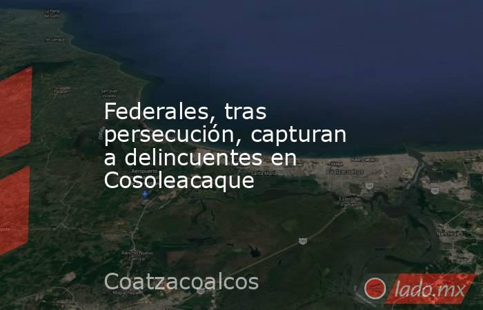 Federales, tras persecución, capturan a delincuentes en Cosoleacaque. Noticias en tiempo real