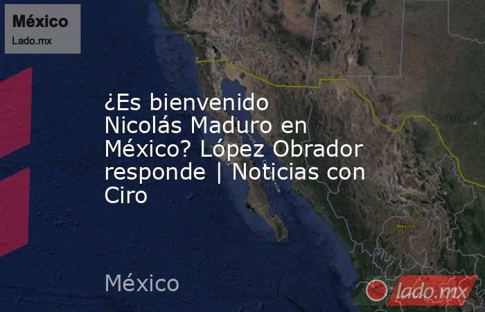 ¿Es bienvenido Nicolás Maduro en México? López Obrador responde | Noticias con Ciro. Noticias en tiempo real