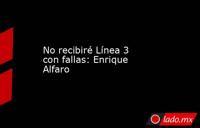 No recibiré Línea 3 con fallas: Enrique Alfaro . Noticias en tiempo real