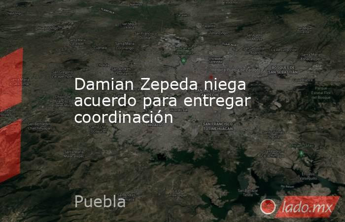 Damian Zepeda niega acuerdo para entregar coordinación. Noticias en tiempo real