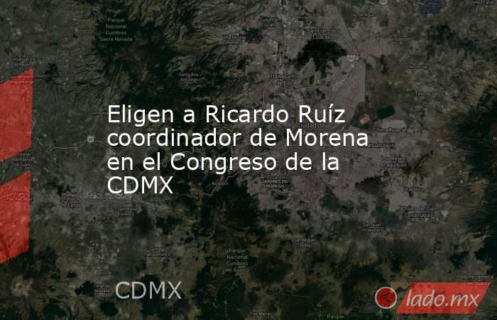 Eligen a Ricardo Ruíz coordinador de Morena en el Congreso de la CDMX. Noticias en tiempo real