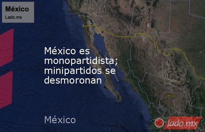 México es monopartidista; minipartidos se desmoronan. Noticias en tiempo real
