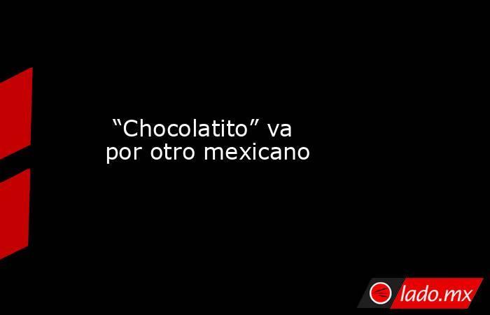 """""""Chocolatito"""" va por otro mexicano. Noticias en tiempo real"""