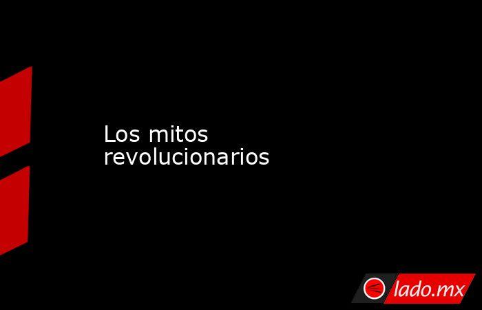 Los mitos revolucionarios. Noticias en tiempo real