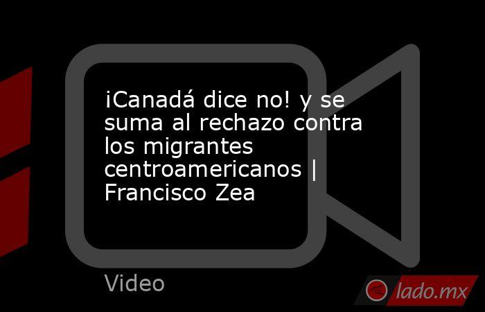 ¡Canadá dice no! y se suma al rechazo contra los migrantes centroamericanos | Francisco Zea. Noticias en tiempo real