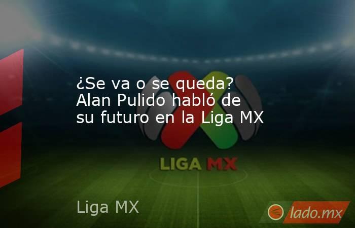 ¿Se va o se queda? Alan Pulido habló de su futuro en la Liga MX. Noticias en tiempo real