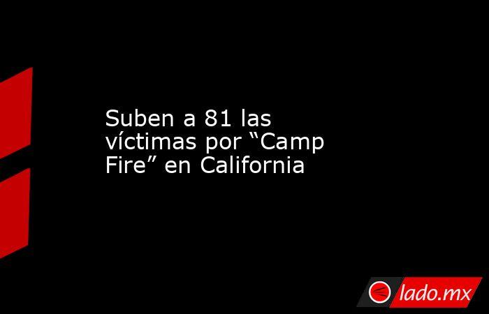 """Suben a 81 las víctimas por """"Camp Fire"""" en California. Noticias en tiempo real"""