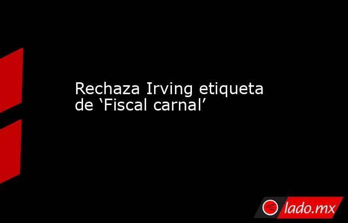 Rechaza Irving etiqueta de 'Fiscal carnal'. Noticias en tiempo real