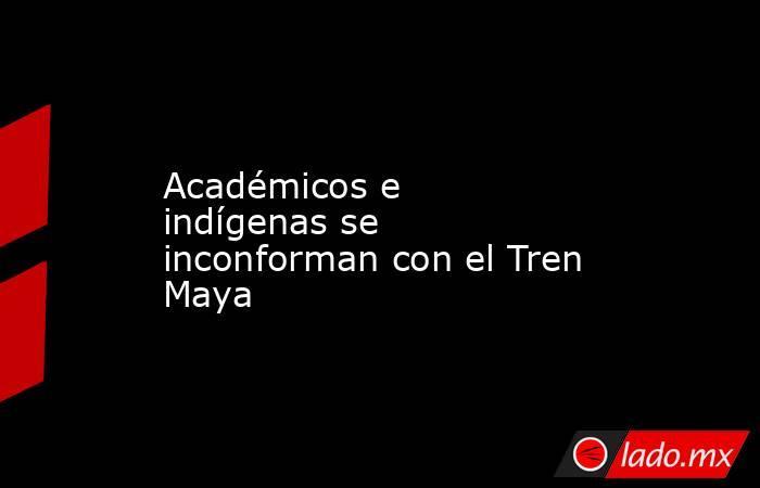 Académicos e indígenas se inconforman con el Tren Maya. Noticias en tiempo real