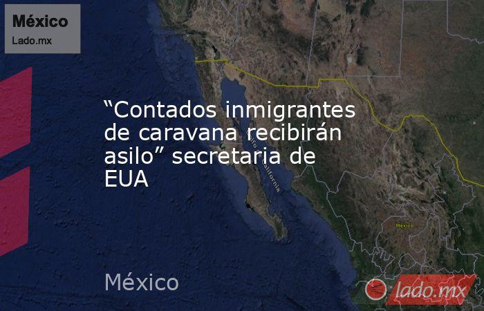 """""""Contados inmigrantes de caravana recibirán asilo"""" secretaria de EUA. Noticias en tiempo real"""