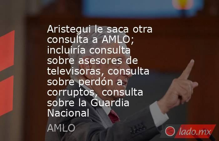 Aristegui le saca otra consulta a AMLO; incluiría consulta sobre asesores de televisoras, consulta sobre perdón a corruptos, consulta sobre la Guardia Nacional. Noticias en tiempo real