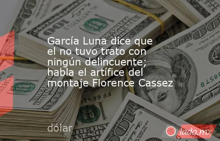 García Luna dice que el no tuvo trato con ningún delincuente; habla el artífice del montaje Florence Cassez. Noticias en tiempo real