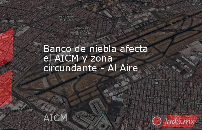 Banco de niebla afecta el AICM y zona circundante - Al Aire. Noticias en tiempo real