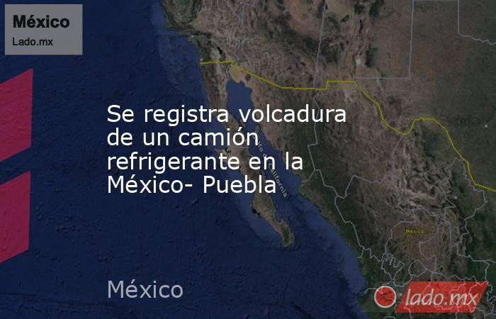 Se registra volcadura de un camión refrigerante en la México- Puebla. Noticias en tiempo real