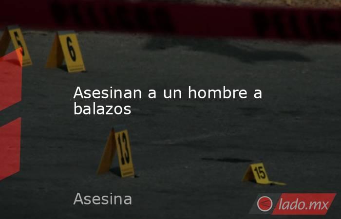 Asesinan a un hombre a balazos. Noticias en tiempo real