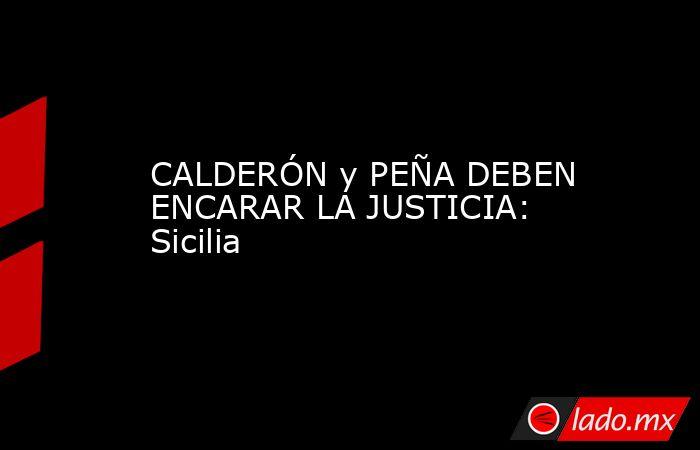 CALDERÓN y PEÑA DEBEN ENCARAR LA JUSTICIA: Sicilia. Noticias en tiempo real