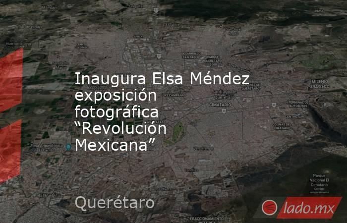 """Inaugura Elsa Méndez exposición fotográfica """"Revolución Mexicana"""". Noticias en tiempo real"""