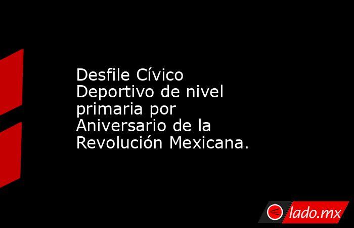Desfile Cívico Deportivo de nivel primaria por Aniversario de la Revolución Mexicana.. Noticias en tiempo real