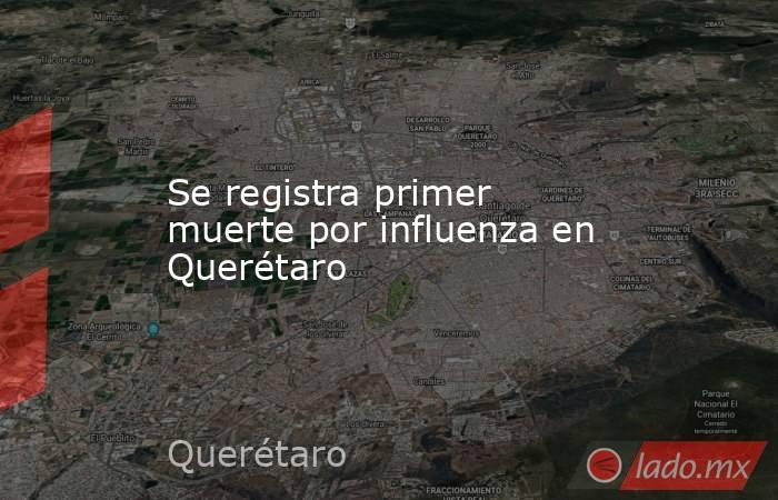 Se registra primer muerte por influenza en Querétaro. Noticias en tiempo real