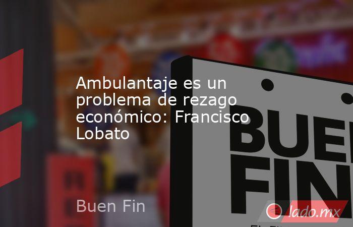 Ambulantaje es un problema de rezago económico: Francisco Lobato. Noticias en tiempo real