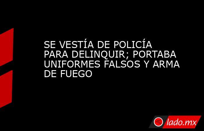 SE VESTÍA DE POLICÍA PARA DELINQUIR; PORTABA UNIFORMES FALSOS Y ARMA DE FUEGO. Noticias en tiempo real