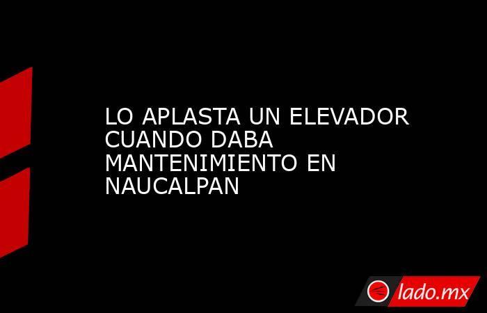 LO APLASTA UN ELEVADOR CUANDO DABA MANTENIMIENTO EN NAUCALPAN. Noticias en tiempo real