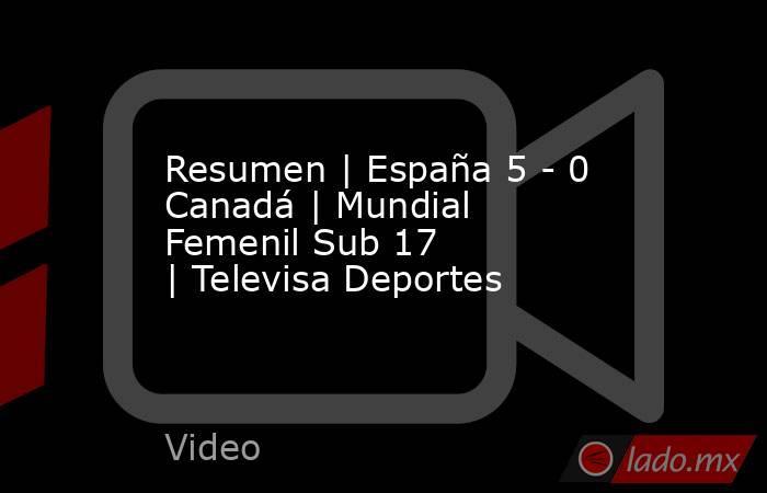 Resumen   España 5 - 0 Canadá  Mundial Femenil Sub 17  Televisa Deportes. Noticias en tiempo real
