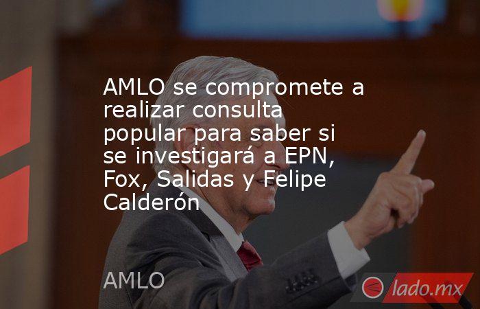 AMLO se compromete a realizar consulta popular para saber si se investigará a EPN, Fox, Salidas y Felipe Calderón. Noticias en tiempo real