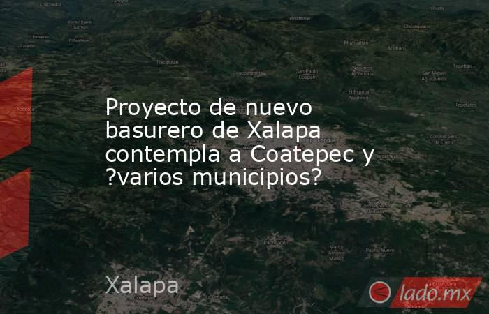 Proyecto de nuevo basurero de Xalapa contempla a Coatepec y ?varios municipios?. Noticias en tiempo real