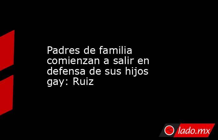 Padres de familia comienzan a salir en defensa de sus hijos gay: Ruiz. Noticias en tiempo real