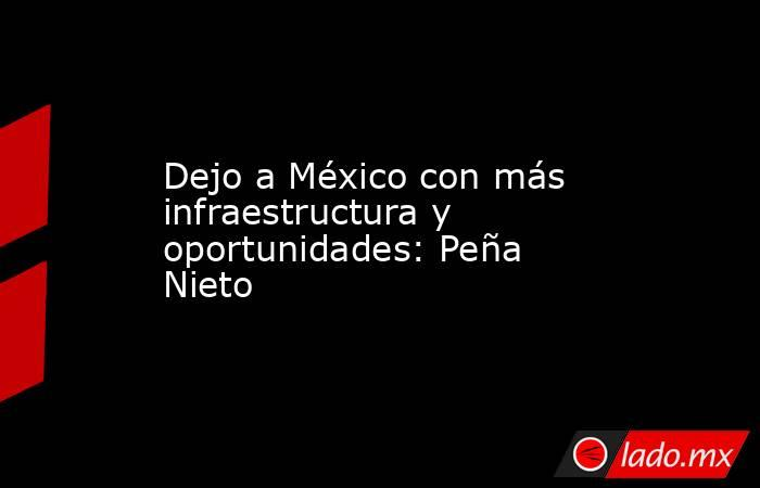 Dejo a México con más infraestructura y oportunidades: Peña Nieto. Noticias en tiempo real