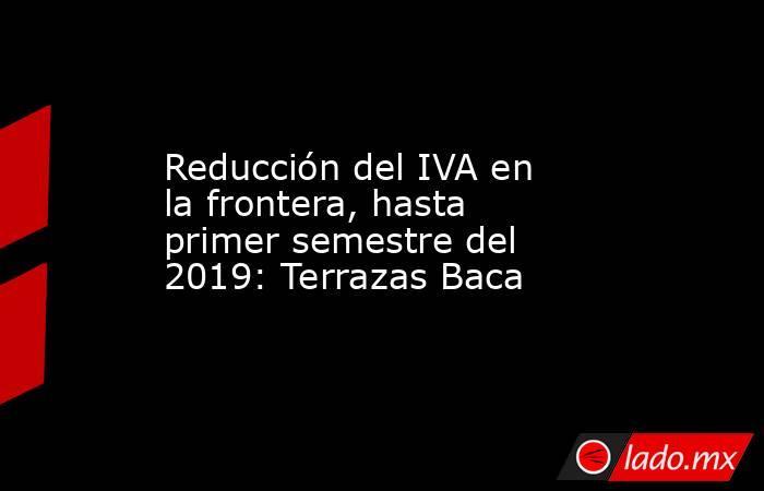 Reducción del IVA en la frontera, hasta primer semestre del 2019: Terrazas Baca. Noticias en tiempo real